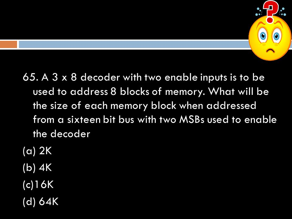 65. A 3 x 8 decoder with two enable inputs is to be used to address 8 blocks of memory.