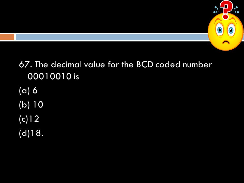 67. The decimal value for the BCD coded number 00010010 is