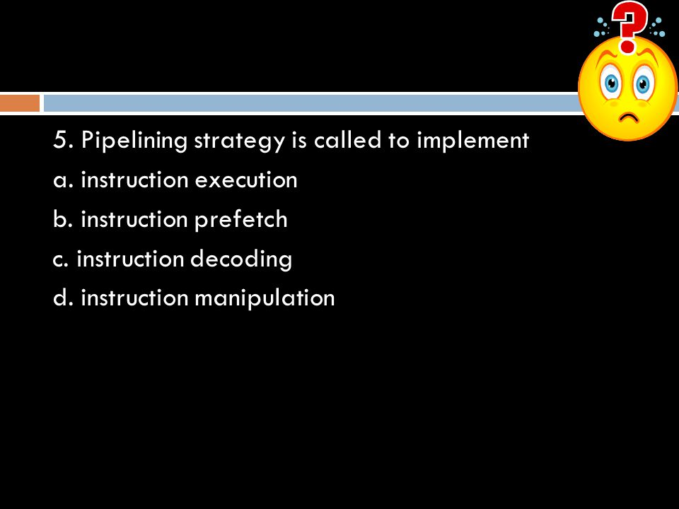 5. Pipelining strategy is called to implement