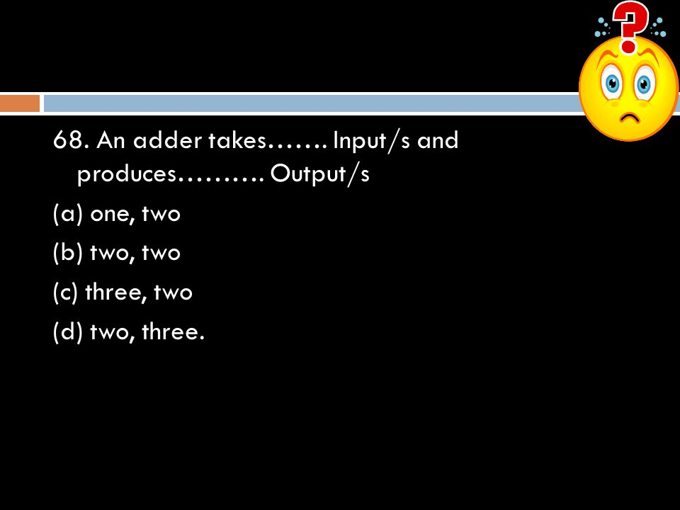 68. An adder takes……. Input/s and produces………. Output/s
