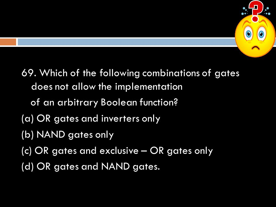 69. Which of the following combinations of gates does not allow the implementation