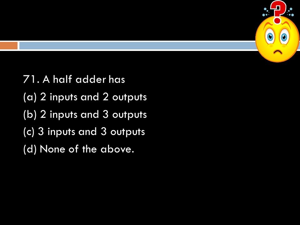 71. A half adder has (a) 2 inputs and 2 outputs. (b) 2 inputs and 3 outputs. (c) 3 inputs and 3 outputs.