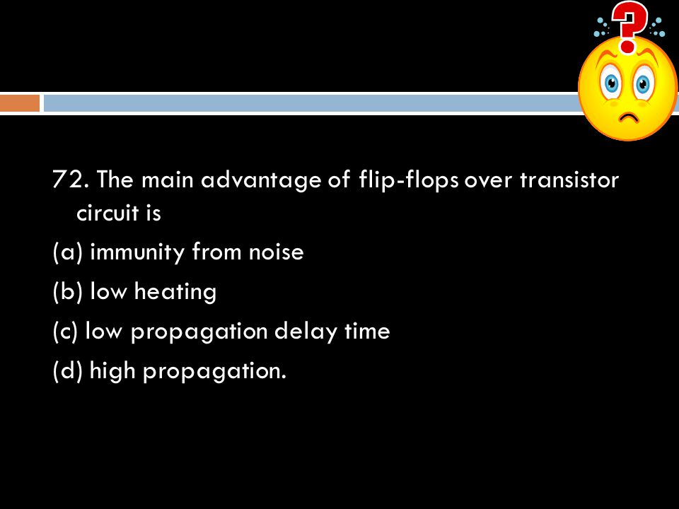 72. The main advantage of flip-flops over transistor circuit is