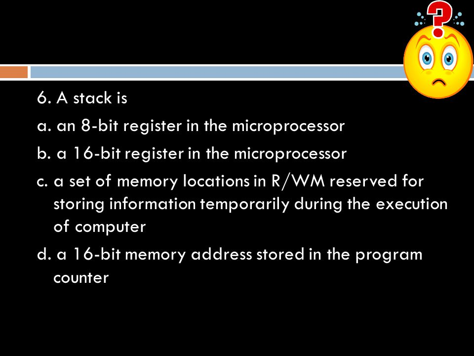 6. A stack is a. an 8-bit register in the microprocessor. b. a 16-bit register in the microprocessor.