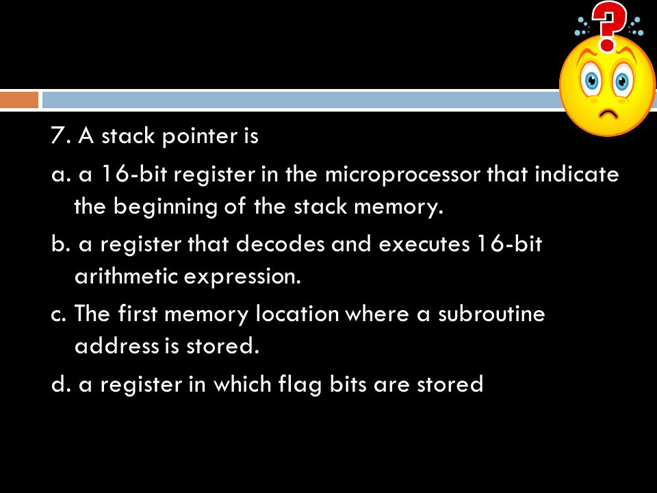 7. A stack pointer is a. a 16-bit register in the microprocessor that indicate the beginning of the stack memory.