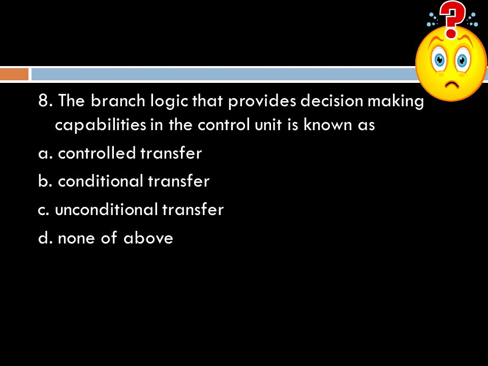8. The branch logic that provides decision making capabilities in the control unit is known as a.