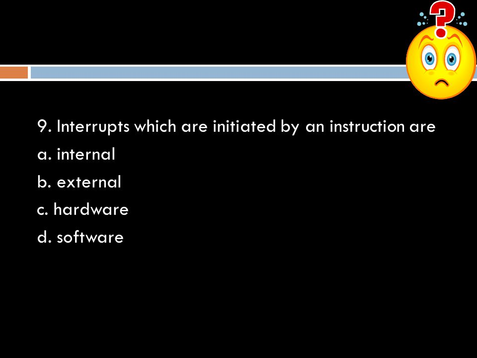 9. Interrupts which are initiated by an instruction are