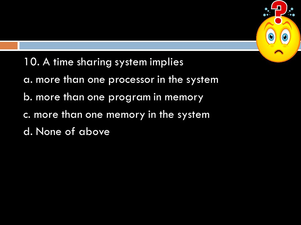 10. A time sharing system implies
