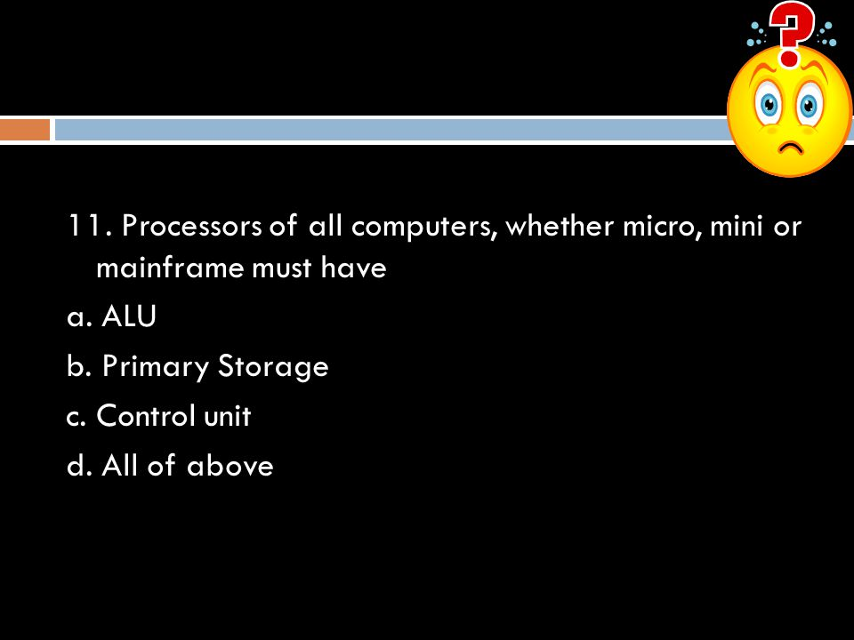 11. Processors of all computers, whether micro, mini or mainframe must have