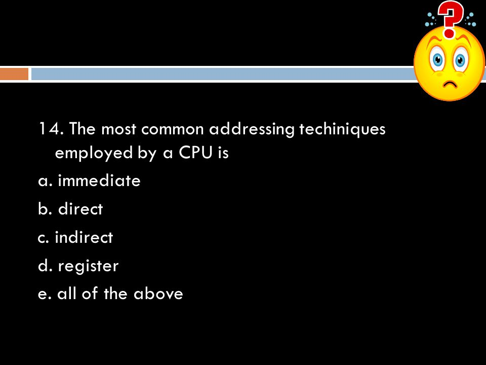 14. The most common addressing techiniques employed by a CPU is