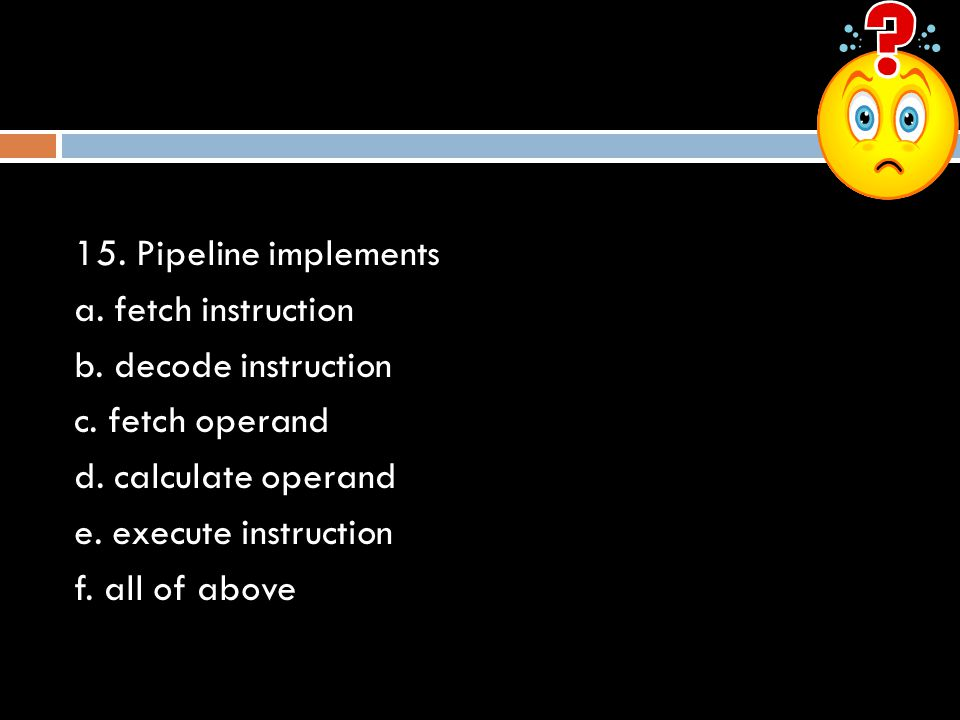 15. Pipeline implements a. fetch instruction. b. decode instruction. c. fetch operand. d. calculate operand.