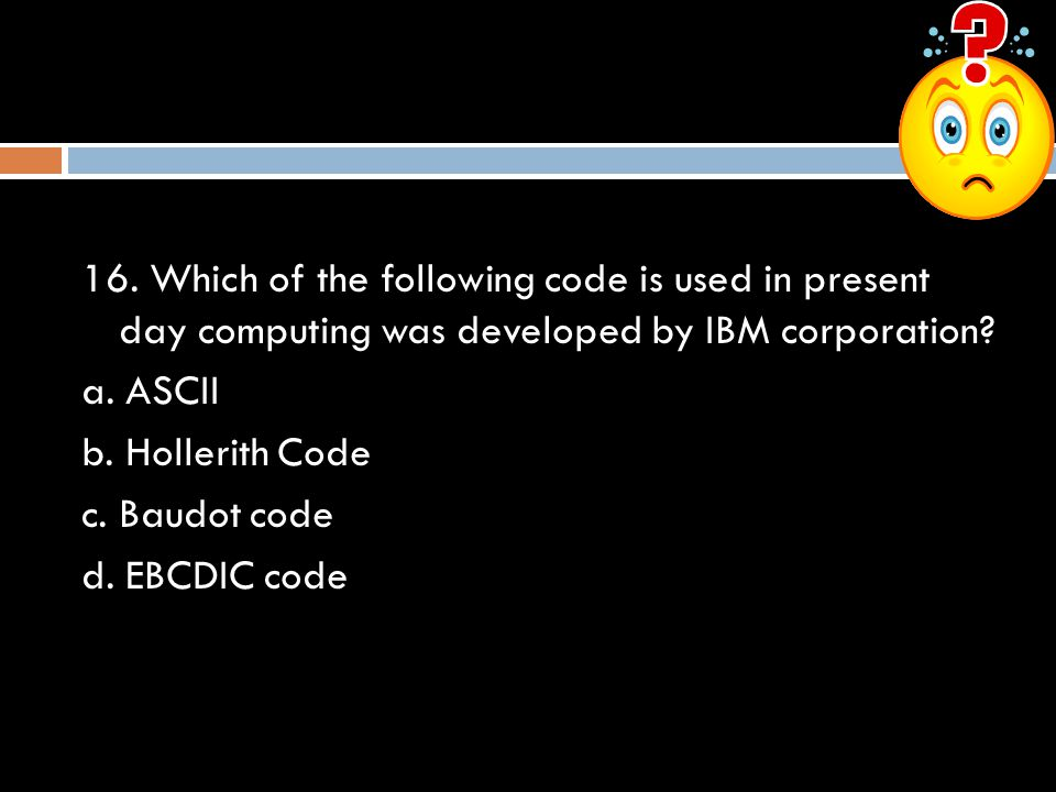 16. Which of the following code is used in present day computing was developed by IBM corporation