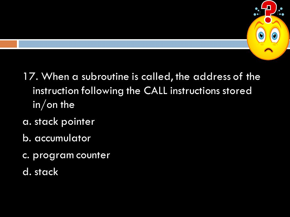 17. When a subroutine is called, the address of the instruction following the CALL instructions stored in/on the