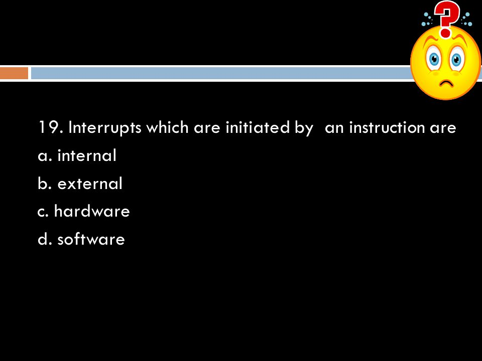 19. Interrupts which are initiated by an instruction are