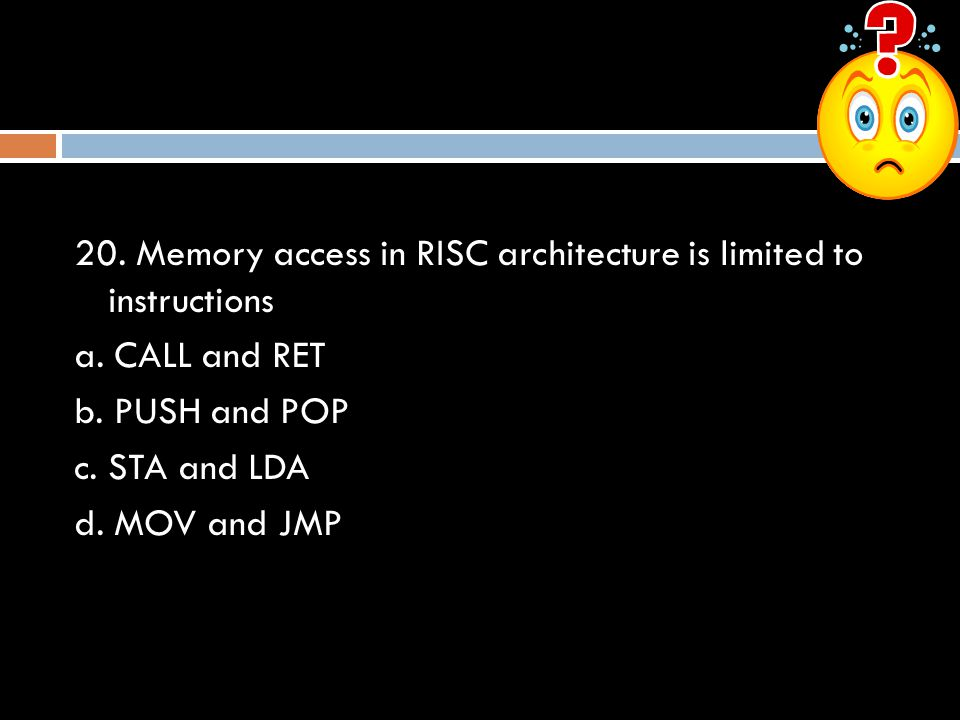 20. Memory access in RISC architecture is limited to instructions