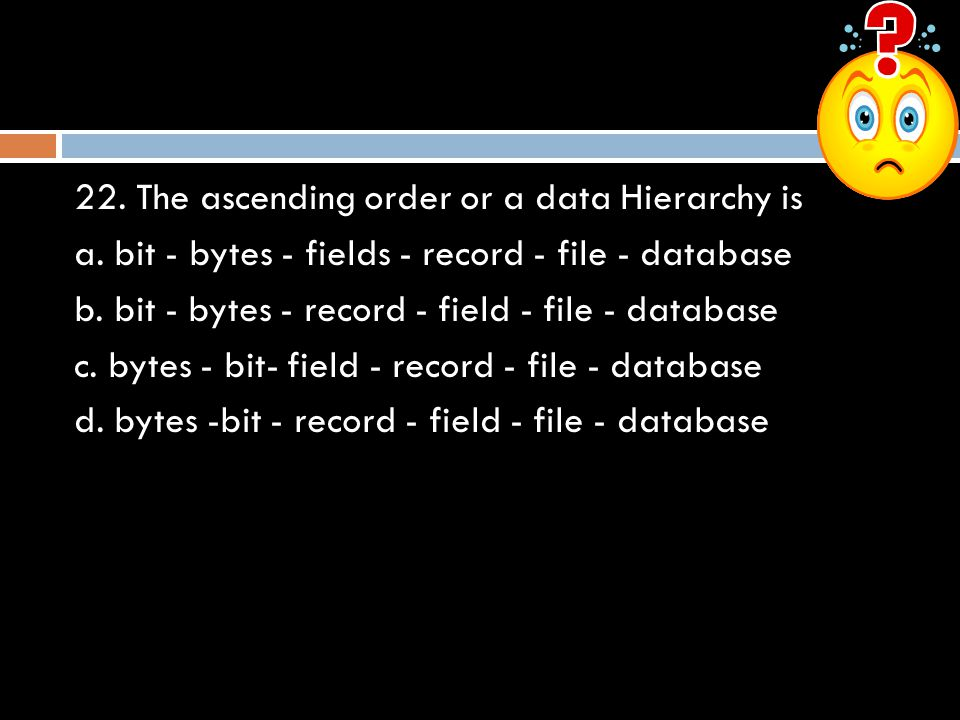 22. The ascending order or a data Hierarchy is