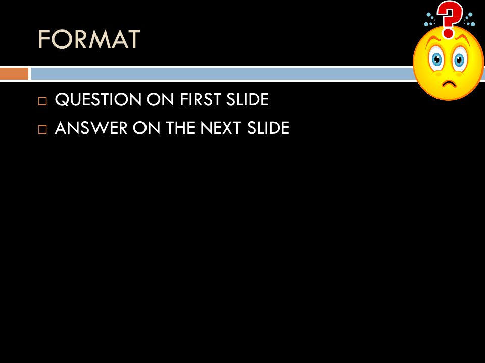 FORMAT QUESTION ON FIRST SLIDE ANSWER ON THE NEXT SLIDE
