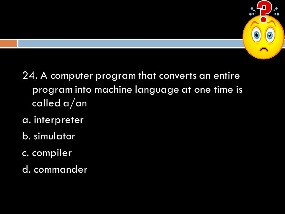 24. A computer program that converts an entire program into machine language at one time is called a/an