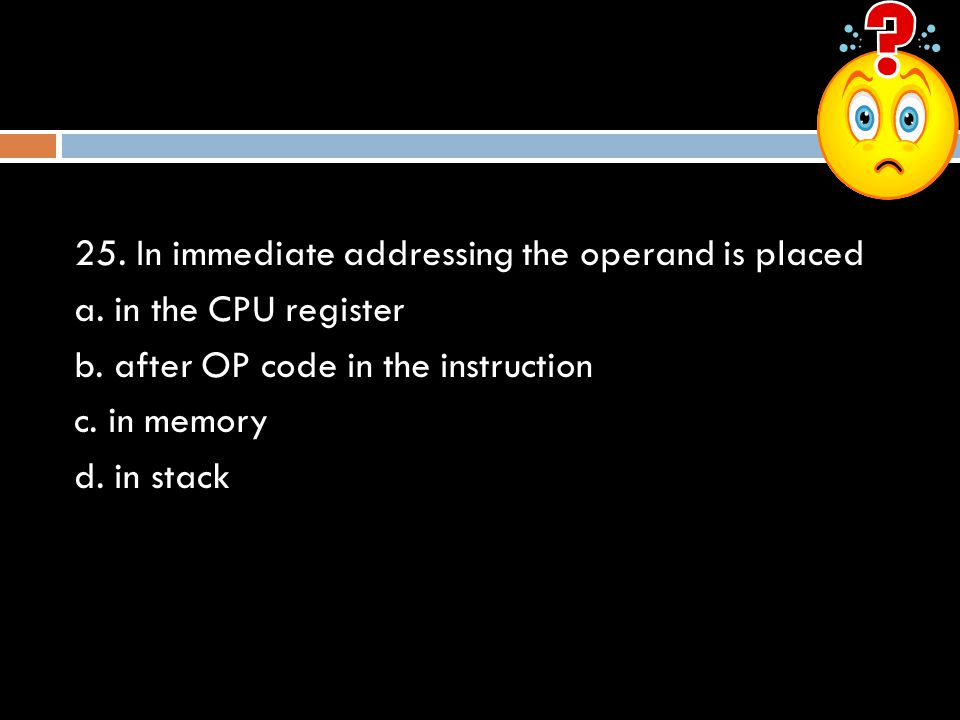 25. In immediate addressing the operand is placed