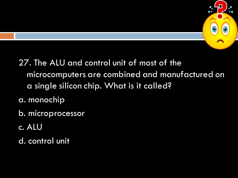 27. The ALU and control unit of most of the microcomputers are combined and manufactured on a single silicon chip. What is it called