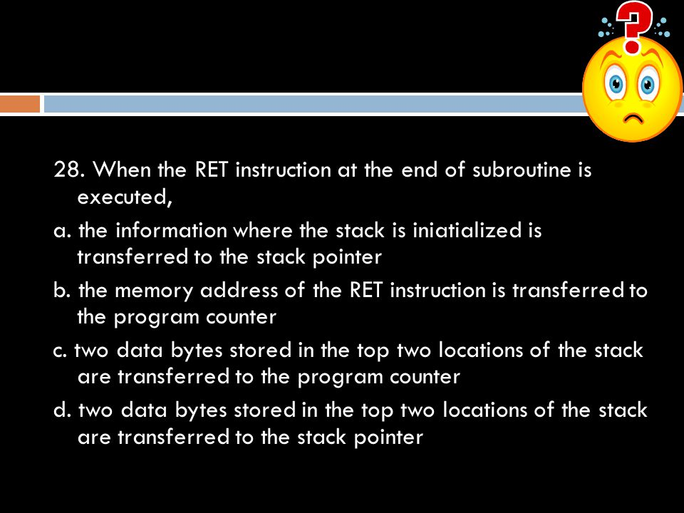 28. When the RET instruction at the end of subroutine is executed,