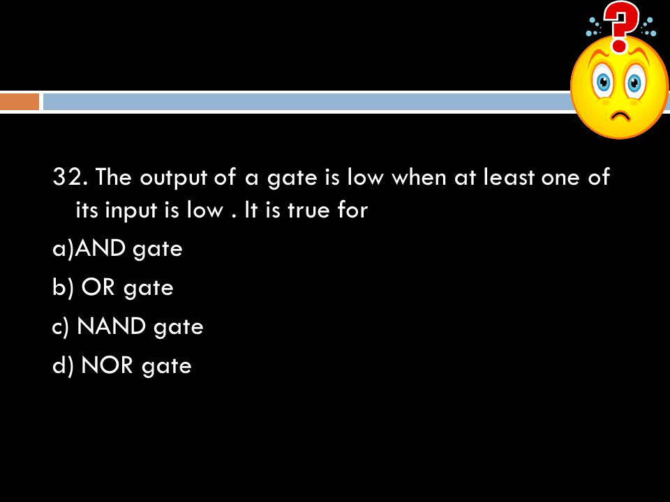32. The output of a gate is low when at least one of its input is low
