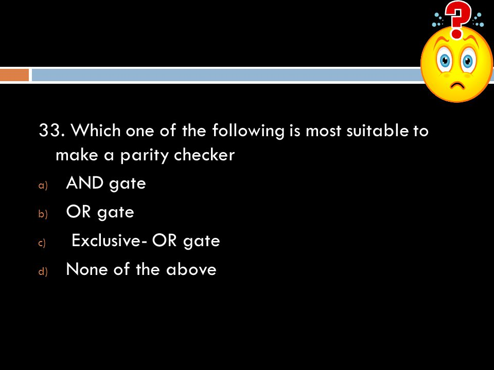 33. Which one of the following is most suitable to make a parity checker