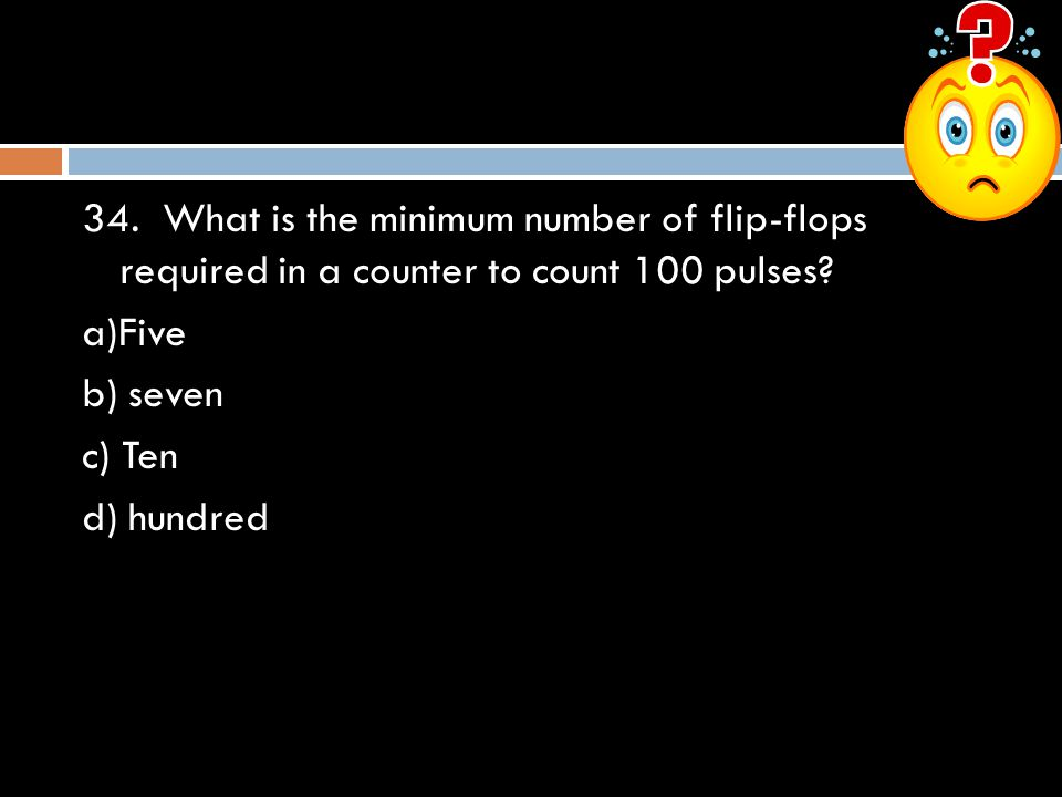 34. What is the minimum number of flip-flops required in a counter to count 100 pulses
