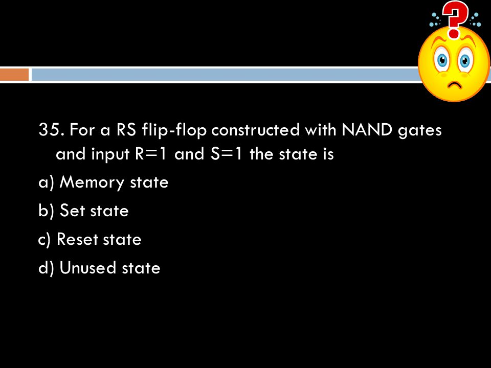 35. For a RS flip-flop constructed with NAND gates and input R=1 and S=1 the state is