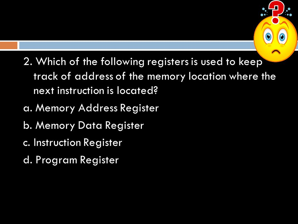 2. Which of the following registers is used to keep track of address of the memory location where the next instruction is located