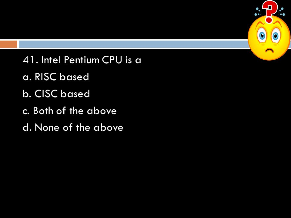 41. Intel Pentium CPU is a a. RISC based b. CISC based c. Both of the above d. None of the above