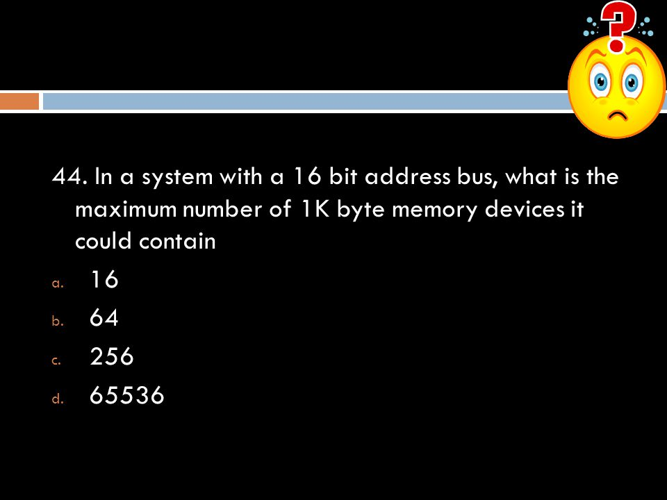 44. In a system with a 16 bit address bus, what is the maximum number of 1K byte memory devices it could contain
