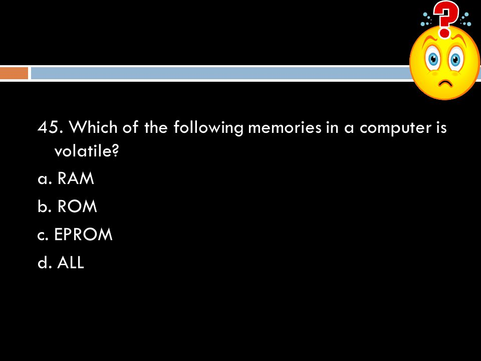 45. Which of the following memories in a computer is volatile