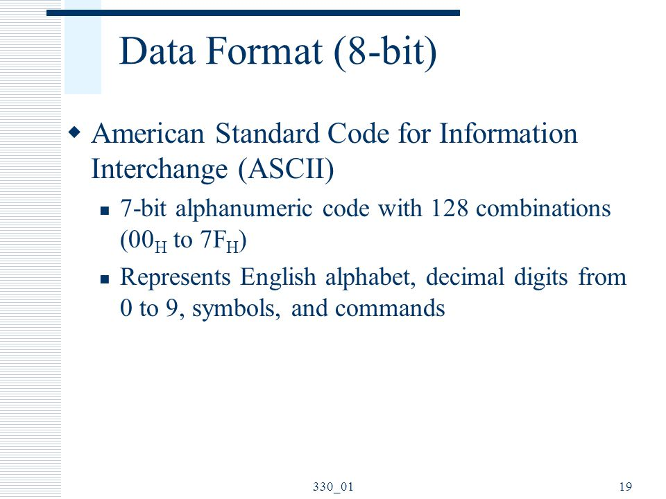 Data Format (8-bit) American Standard Code for Information Interchange (ASCII) 7-bit alphanumeric code with 128 combinations (00H to 7FH)