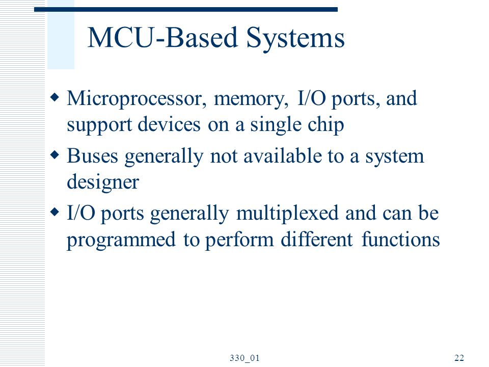 MCU-Based Systems Microprocessor, memory, I/O ports, and support devices on a single chip. Buses generally not available to a system designer.
