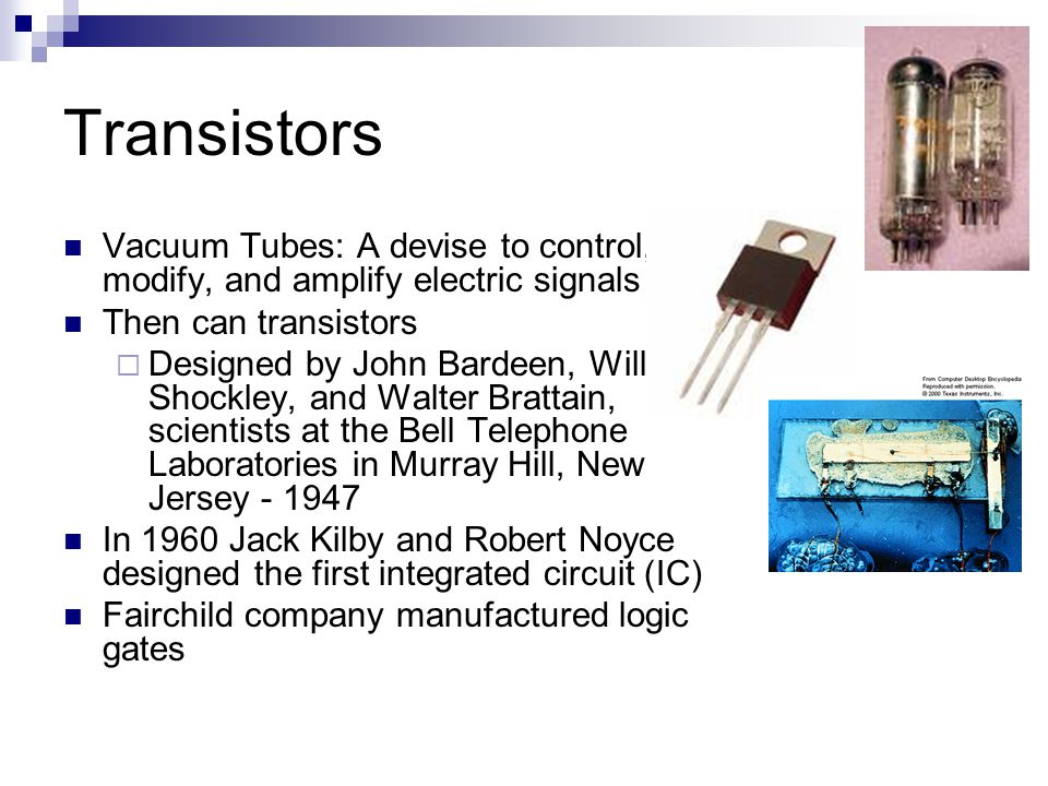 Transistors Vacuum Tubes: A devise to control, modify, and amplify electric signals. Then can transistors.
