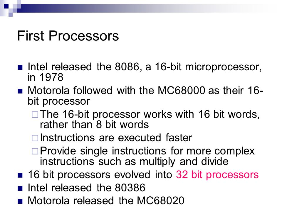 First Processors Intel released the 8086, a 16-bit microprocessor, in 1978. Motorola followed with the MC68000 as their 16-bit processor.