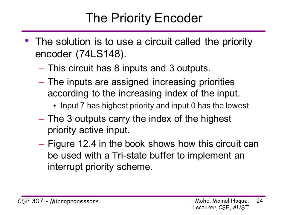 The Priority Encoder The solution is to use a circuit called the priority encoder (74LS148). This circuit has 8 inputs and 3 outputs.