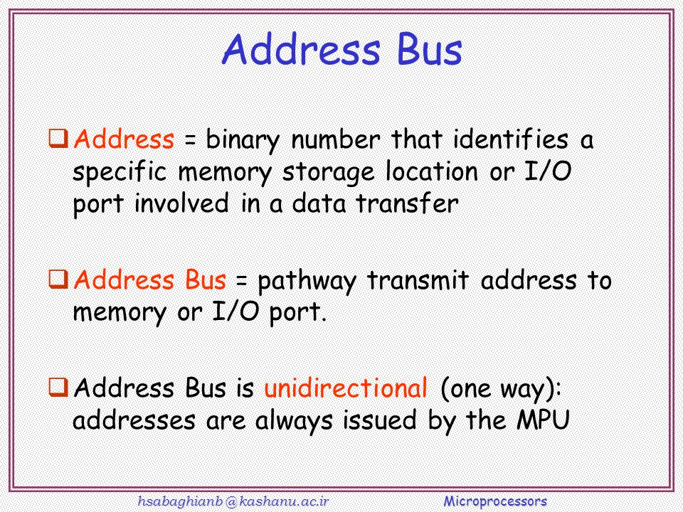 Address Bus Address = binary number that identifies a specific memory storage location or I/O port involved in a data transfer.