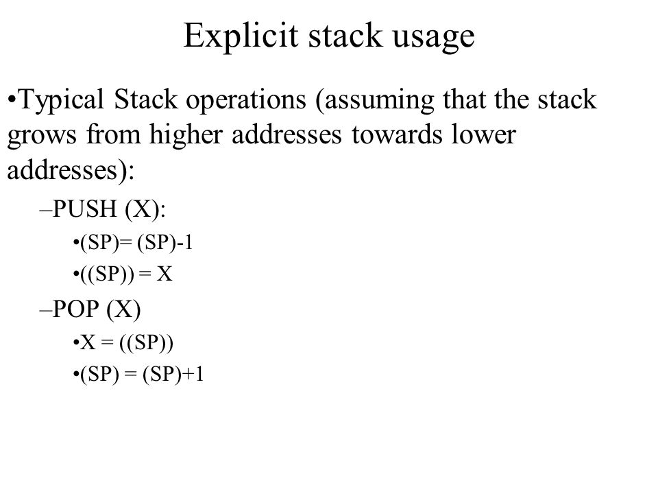 Explicit stack usage Typical Stack operations (assuming that the stack grows from higher addresses towards lower addresses):