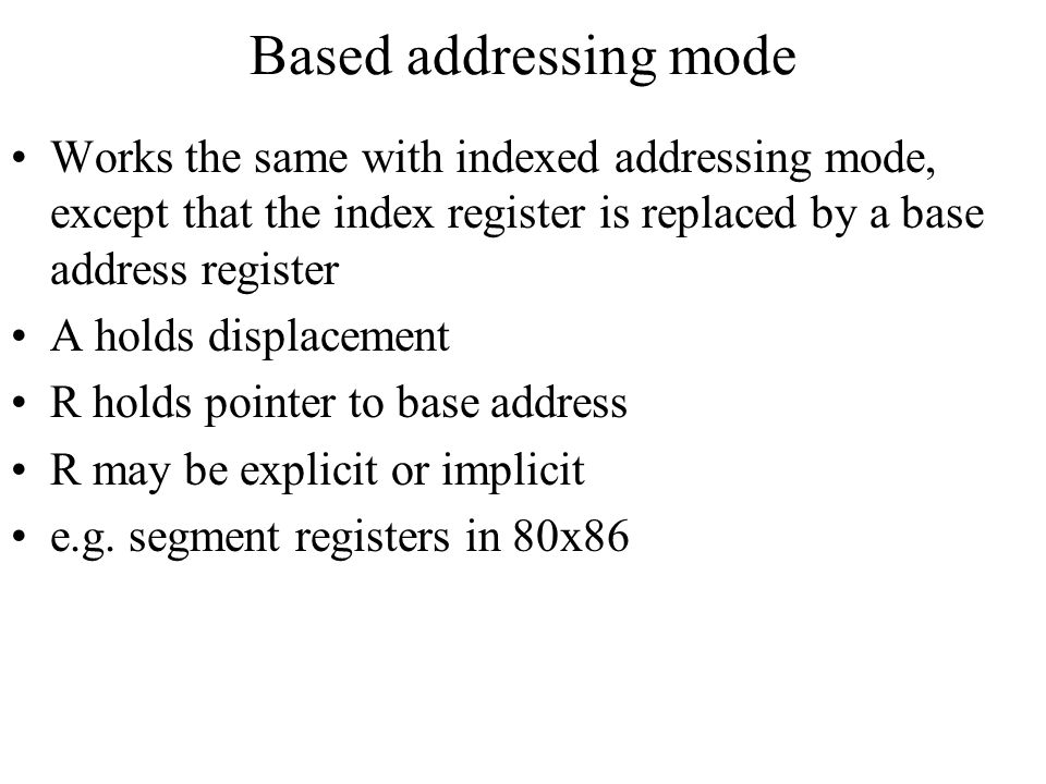 Based addressing mode Works the same with indexed addressing mode, except that the index register is replaced by a base address register.