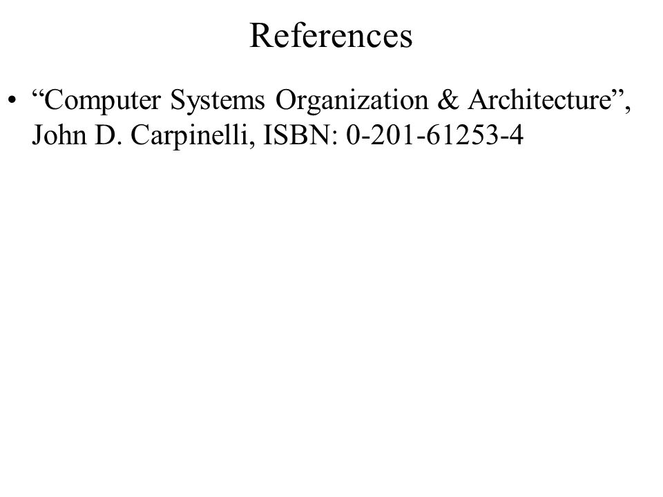References Computer Systems Organization & Architecture , John D. Carpinelli, ISBN: 0-201-61253-4