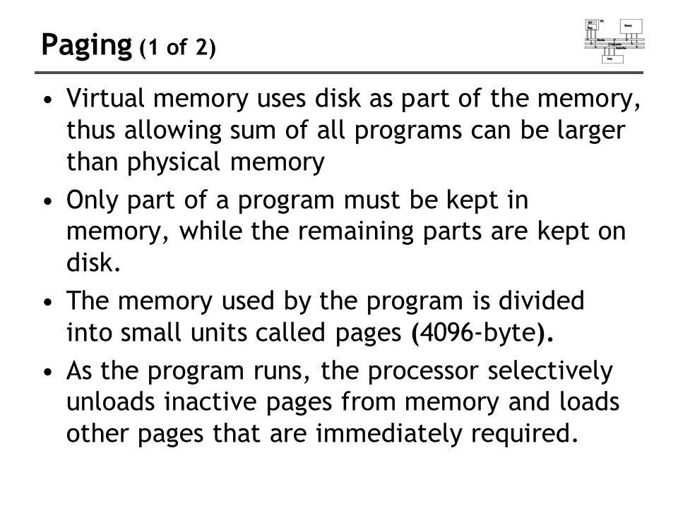 Paging (1 of 2) Virtual memory uses disk as part of the memory, thus allowing sum of all programs can be larger than physical memory.