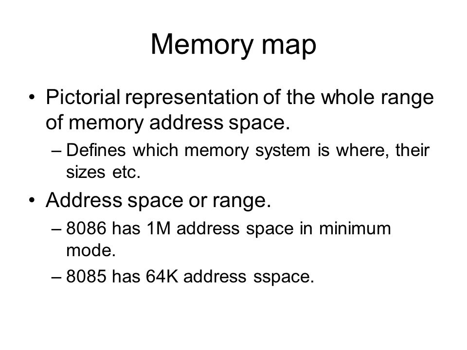 Memory map Pictorial representation of the whole range of memory address space. Defines which memory system is where, their sizes etc.