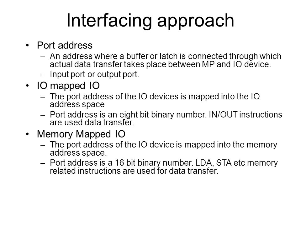 Interfacing approach Port address IO mapped IO Memory Mapped IO