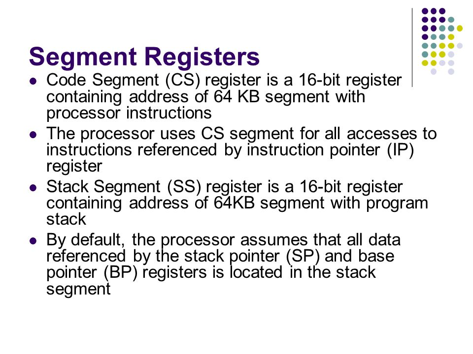 Segment Registers Code Segment (CS) register is a 16-bit register containing address of 64 KB segment with processor instructions.