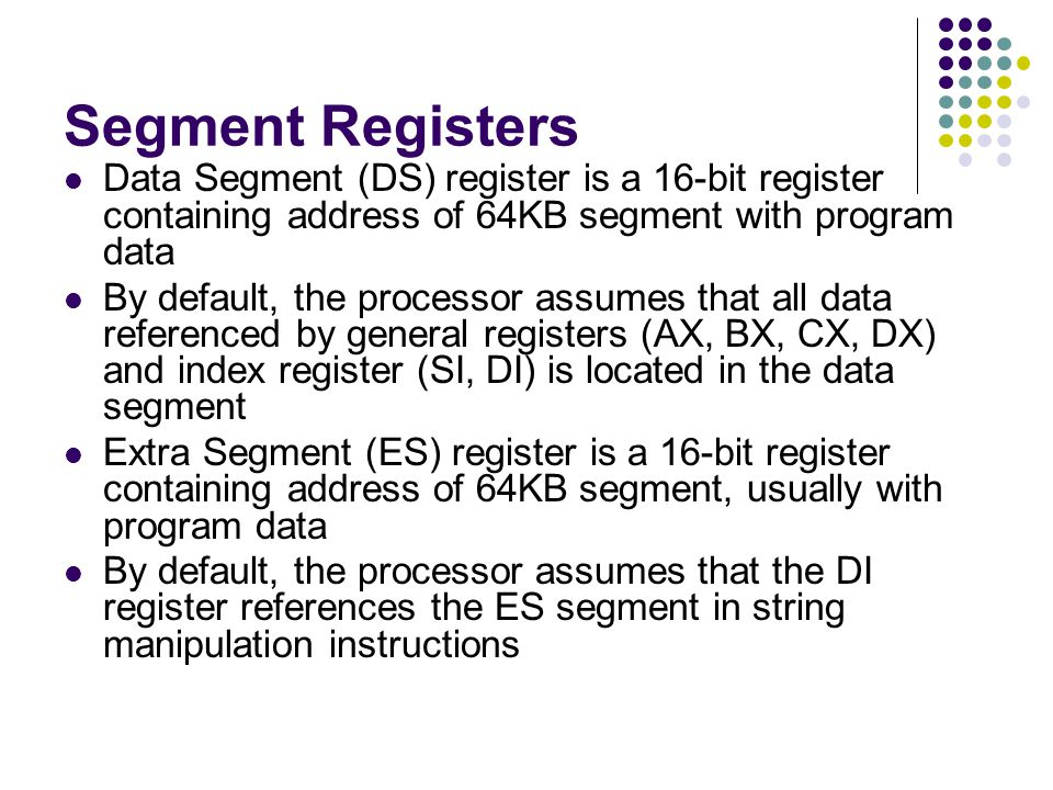 Segment Registers Data Segment (DS) register is a 16-bit register containing address of 64KB segment with program data.