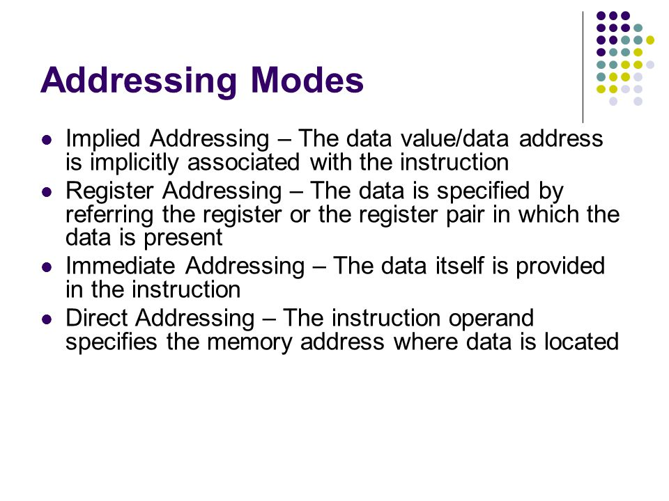 Addressing Modes Implied Addressing – The data value/data address is implicitly associated with the instruction.