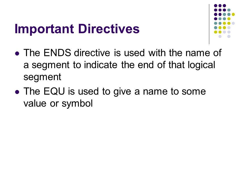 Important Directives The ENDS directive is used with the name of a segment to indicate the end of that logical segment.