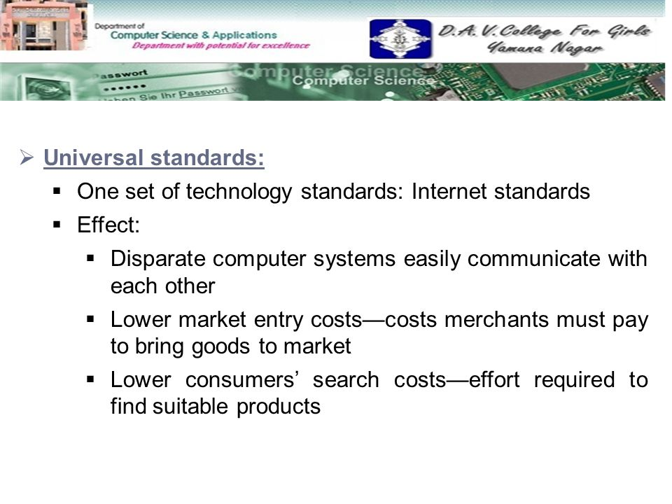 Universal standards: One set of technology standards: Internet standards. Effect: Disparate computer systems easily communicate with each other.
